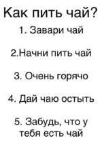 Как пить чай? 1. Завари чай 2. Начни пить чай 3. Очень горячо 4. Дай чаю остыть 5. Забудь, что у тебя есть чай