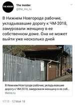 «Ш The Insider Ш @the_ins_ru В Нижнем Новгороде рабочие, укладывавшие дорогу к ЧМ-2018, замуровали женщину в ее собственном доме. Она не может выйти уже несколько дней В Нижнем Новгороде рабочие, укладывавшие дорогу к ЧМ-2018, замуровали женщину в ее соб... theins.ru 17:11 • 12 Май 18