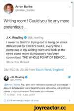Arron Banks @Arron_banks e Writing room ! Could you be any more pretentious.. J.K. Rowling 0 @jk_rowling I swear to God I'm trying not to bang on about #Brexit but for FUCK'S SAKE, every time I come out of my writing room and look at the news some more dumbassery has been committed. THE WH