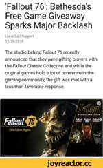 'Fallout 76': Bethesda's Free Game Giveaway Sparks Major Backlash Liana 'LiLi' Ruppert 12/28/2018 The studio behind Fallout 76 recently announced that they were gifting players with the Fallout Classic Collection and while the original games hold a lot of reverence in the gaming community, the gi