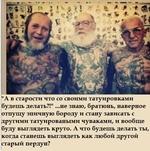 """""""А в старости что со своими татуировками будешь делать?!"""" ...не знаю, братюнь, наверное отпущу эпичную бороду и стану зависать с другими татуироваными чуваками, и вообще буду выглядеть круто. А что будешь делать ты, когда станешь выглядеть как любой другой старый пердун?"""