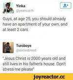 """if Yinka MMgk @yeancarrh Guys, at age 25, you should already have an apartment of your own, and at least 2 cars. Turoboye @sixtiesbreed """"Jesus Christ is 2000 years old and still lives in his father's house. Don't stress me please"""""""