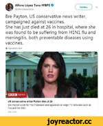 Читать Alfons López Tena #FBPE O @aifonslopeztena \/ Bre Payton, US conservative news writer, campaigned against vaccines. She has just died at 26 in hospital, where she was found to be suffering from H1N1 flu and meningitis, both preventable diseases using vaccines. Ф Перевести твит US cons