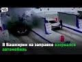 В Башкирии на заправке взорвался автомобиль 1 февраля 2020,News & Politics,взрыв,взрыв машины,машина взорвался,взрыв газа,взрыв газа в машине,взрыв газового баллона,взрыв на заправке,взрыв на азс,взрыв автомобиля,ЧП,ЧП в Башкирии,инцидент,Башкирия,мелеуз,моя уфа,новости Уфы,новости Башкирии,В Мелеуз