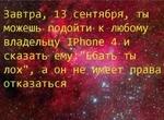 """• ' к ' Завтра, 13 сентября, ты • <*9 • можешь подойти- к любому • •. * • , ^ . * . * »* , •. - ,♦ ,• * • • владельцу IPhone 4. и сказать- ему;""""Е-батЪ ты лох'1,, а он He vi.ivreeT права отказаться"""