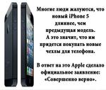 Многие люди жалуются, что новый iPhone 5 длиннее, чем предыдущая модель. А это значит, что им придется покупать новые чехлы для телефона. В ответ на это Арр1е сделало официальное заявление: «Совершенно верно».