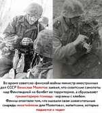 Во время советско-финской войны министр иностранных дел СССР Вячеслав Молотов заявил, что советские самолеты над Финляндией не бомбят ее территорию, а сбрасывают гуманитарную помощь - корзины с хлебом. Финны ответили тем, что назвали свои зажигательные снаряды «коктейлями для Молотова», напитками,