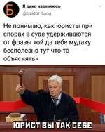 Я дико извиняюсь (5Кгак1ог_Ьапд Не понимаю, как юристы при спорах в суде удерживаются от фразы «ой да тебе мудаку бесполезно тут что-то объяснять»