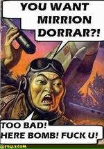 YOU WANT MIRRION DORRAR?! TOO HERE BOMB? FUCK U