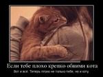 Если тебе плохо крепко обними кота Вот и всё. Теперь плохо не только тебе, но и коту.