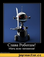 Слава Роботам! Убить всех человеков! demotivators.ru