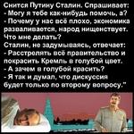 Снится Путину Сталин. Спрашивает: -Могу я тебе как-нибудь помочь, а? -Почему у нас всё плохо, экономика разваливается, народ нищенствует. Что мне делать? Сталин, не задумываясь, отвечает: -Расстрелять всё правительство и покрасить Кремль в голубой цвет. -А зачем в голубой красить? -Я так