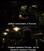 - Добро пожаловать в Россию - Первое правило России - вы не сможете покинуть Россию