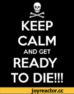 KEEP CALM AND GET READY TO DIE!!!
