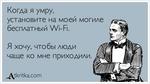 ^tkritka.com Когда я умру, установите на моей могиле бесплатный Wi-Fi. Я хочу, чтобы люди чаще ко мне приходили.